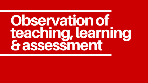 Observation of teaching, learning & assessment